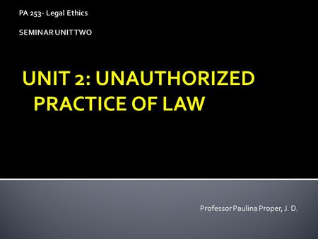 PA 253- Legal Ethics SEMINAR UNIT TWO UNIT 2: UNAUTHORIZED PRACTICE OF LAW Professor Paulina Proper, J. D.