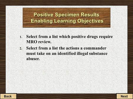 1. Select from a list which positive drugs require MRO review. 2. Select from a list the actions a commander must take on an identified illegal substance.