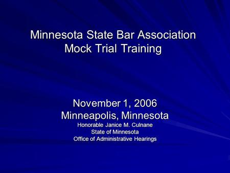 Minnesota State Bar Association Mock Trial Training November 1, 2006 Minneapolis, Minnesota Honorable Janice M. Culnane State of Minnesota Office of Administrative.