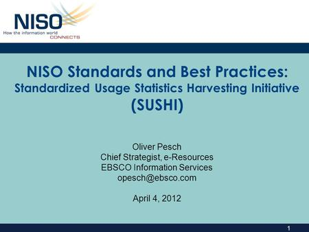 1 NISO Standards and Best Practices: Standardized Usage Statistics Harvesting Initiative (SUSHI) Oliver Pesch Chief Strategist, e-Resources EBSCO Information.