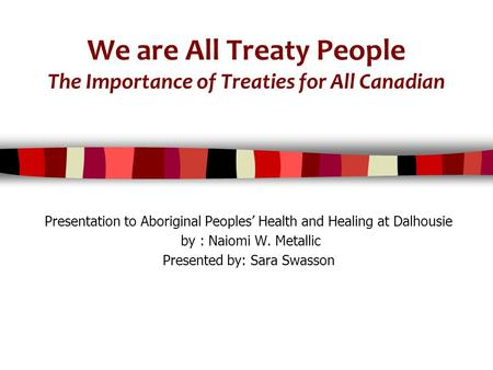 We are All Treaty People The Importance of Treaties for All Canadian Presentation to Aboriginal Peoples' Health and Healing at Dalhousie by : Naiomi W.