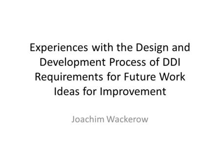 Experiences with the Design and Development Process of DDI Requirements for Future Work Ideas for Improvement Joachim Wackerow.
