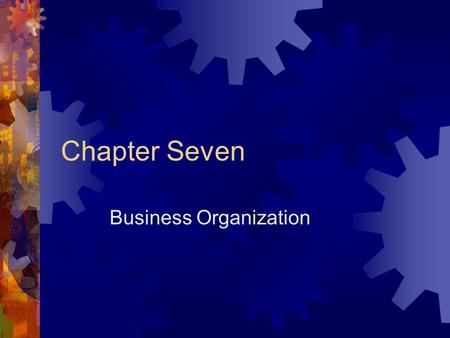 Chapter Seven Business Organization The Three Types of Business Organization SSole Proprietorship PPartnerships CCorporations.