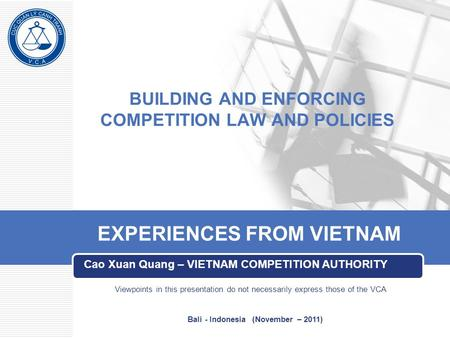 BUILDING AND ENFORCING COMPETITION LAW AND POLICIES Cao Xuan Quang – VIETNAM COMPETITION AUTHORITY EXPERIENCES FROM VIETNAM Viewpoints in this presentation.