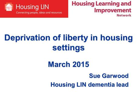 Deprivation of liberty in housing settings March 2015 Sue Garwood Housing LIN dementia lead.