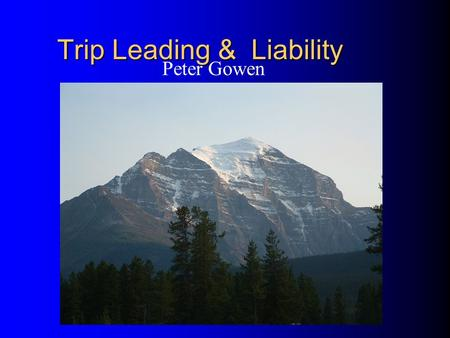 Trip Leading & Liability Peter Gowen. Potential Trip Liability Why are we concerned with potential legal liability as trip leaders? If something goes.