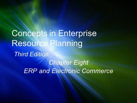 Concepts in Enterprise Resource Planning Third Edition Chapter Eight ERP and Electronic Commerce.
