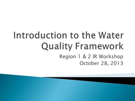 Region 1 & 2 IR Workshop October 28, 2013.  The Water Quality Framework is a new way of thinking about how EPA's data and information systems can be.