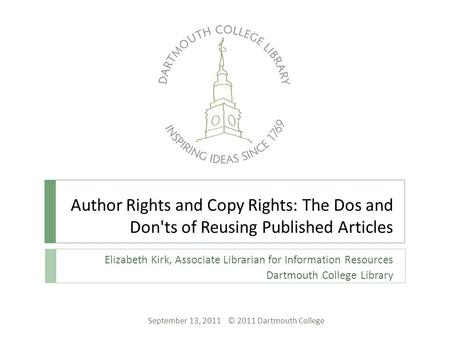 Author Rights and Copy Rights: The Dos and Don'ts of Reusing Published Articles Elizabeth Kirk, Associate Librarian for Information Resources Dartmouth.