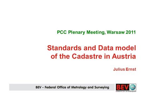 PCC Plenary Meeting, Warsaw 2011 Standards and Data model of the Cadastre in Austria Julius Ernst.