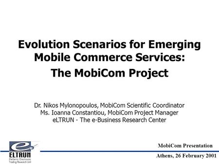 MobiCom Presentation Athens, 26 February 2001 Evolution Scenarios for Emerging Mobile Commerce Services: The MobiCom Project Dr. Nikos Mylonopoulos, MobiCom.