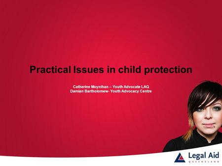 Practical Issues in child protection Catherine Moynihan – Youth Advocate LAQ Damian Bartholomew- Youth Advocacy Centre.