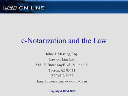 e-Notarization and the Law John H. Messing, Esq. Law-on-Line,Inc. 5151 E. Broadway Blvd., Suite 1600 Tucson, AZ 85711 (520) 512-5432
