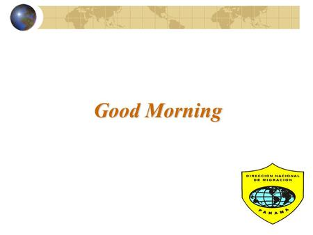 Good Morning TOPICS  Background and Legal Framework  Project Contributions  Migration Authorities  Migratory Categories  New Procedures and Innovations.