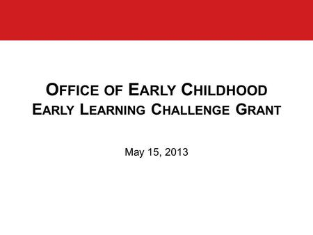 O FFICE OF E ARLY C HILDHOOD E ARLY L EARNING C HALLENGE G RANT May 15, 2013.