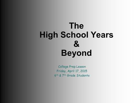 The High School Years & Beyond College Prep Lesson Friday, April 17, 2015 6 th & 7 th Grade Students.