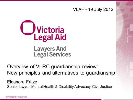 VLAF - 19 July 2012 Eleanore Fritze Senior lawyer, Mental Health & Disability Advocacy, Civil Justice Overview of VLRC guardianship review: New principles.