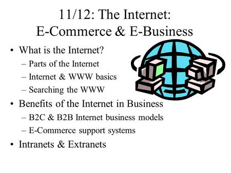 11/12: The Internet: E-Commerce & E-Business What is the Internet? –Parts of the Internet –Internet & WWW basics –Searching the WWW Benefits of the Internet.