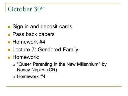 "October 30 th Sign in and deposit cards Pass back papers Homework #4 Lecture 7: Gendered Family Homework:  ""Queer Parenting in the New Millennium"" by."
