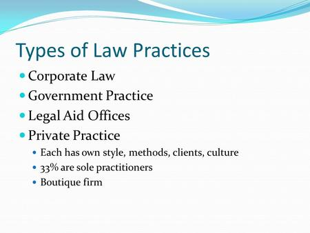 Types of Law Practices Corporate Law Government Practice Legal Aid Offices Private Practice Each has own style, methods, clients, culture 33% are sole.