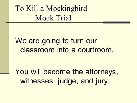 To Kill a Mockingbird Mock Trial We are going to turn our classroom into a courtroom. You will become the attorneys, witnesses, judge, and jury.