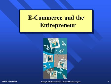 Chapter 7: E-Commerce 1 Copyright 2005 Prentice Hall Inc. A Pearson Education Company E-Commerce and the Entrepreneur.