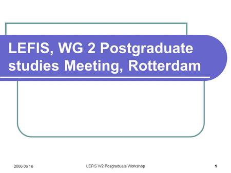 2006 06 16 LEFIS W2 Posgraduate Workshop 1 LEFIS, WG 2 Postgraduate studies Meeting, Rotterdam.