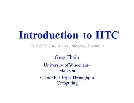 IntroductiontotoHTCHTC 2015 OSG User School, Monday, Lecture1 Greg Thain University of Wisconsin– Madison Center For High Throughput Computing.