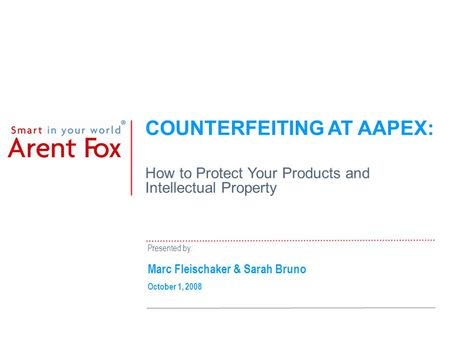 COUNTERFEITING AT AAPEX: How to Protect Your Products and Intellectual Property Presented by: Marc Fleischaker & Sarah Bruno October 1, 2008.