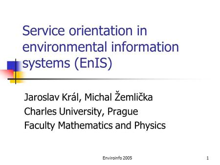 Enviroinfo 20051 Service orientation in environmental information systems (EnIS) Jaroslav Král, Michal Žemlička Charles University, Prague Faculty Mathematics.