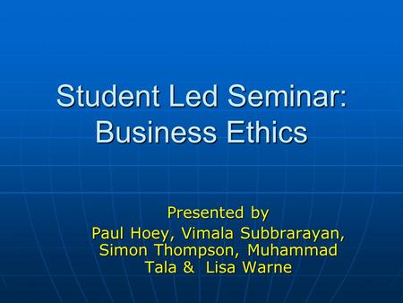 Student Led Seminar: Business Ethics Presented by Paul Hoey, Vimala Subbrarayan, Simon Thompson, Muhammad Tala & Lisa Warne.