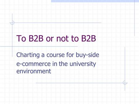 To B2B or not to B2B Charting a course for buy-side e-commerce in the university environment.