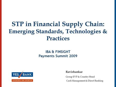 STP in Financial Supply Chain: Emerging Standards, Technologies & Practices IBA & FINSIGHT Payments Summit 2009 Ravishankar Group EVP & Country Head Cash.