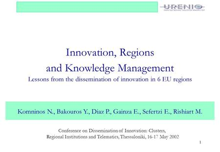 1 Innovation, Regions and Knowledge Management Lessons from the dissemination of innovation in 6 EU regions Komninos N., Bakouros Y., Diaz P., Gainza E.,