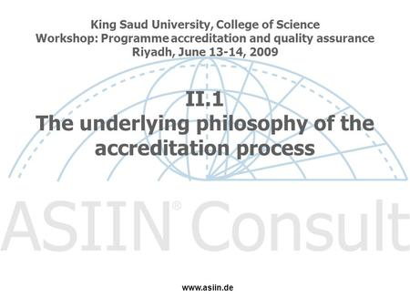 King Saud University, College of Science Workshop: Programme accreditation and quality assurance Riyadh, June 13-14, 2009 II.1 The underlying philosophy.