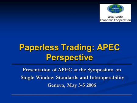 Paperless Trading: APEC Perspective _____________________________________________ Presentation of APEC at the Symposium on Single Window Standards and.