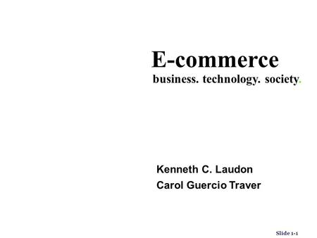 Slide 1-1 E-commerce Kenneth C. Laudon Carol Guercio Traver business. technology. society. Fifth Edition.