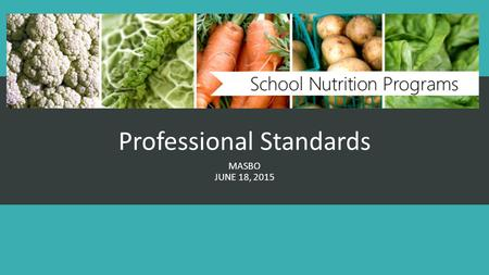 Professional Standards MASBO JUNE 18, 2015. The Basics 1. Healthy, Hunger Free Kids Act of 2010 established minimum professional standards for school.