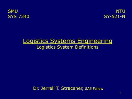 1 Logistics Systems Engineering Logistics System Definitions NTU SY-521-N SMU SYS 7340 Dr. Jerrell T. Stracener, SAE Fellow.