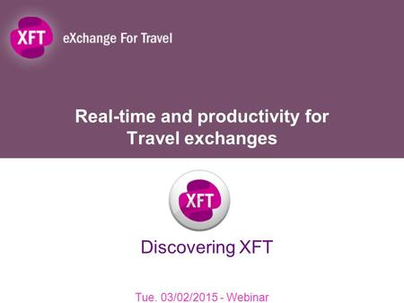 Real-time and productivity for Travel exchanges Tue. 03/02/2015 - Webinar Discovering XFT.