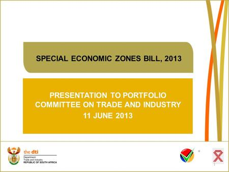 SPECIAL ECONOMIC ZONES BILL, 2013 PRESENTATION TO PORTFOLIO COMMITTEE ON TRADE AND INDUSTRY 11 JUNE 2013 1.