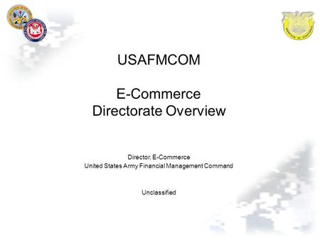 USAFMCOM E-Commerce Directorate Overview Director, E-Commerce United States Army Financial Management Command Unclassified.