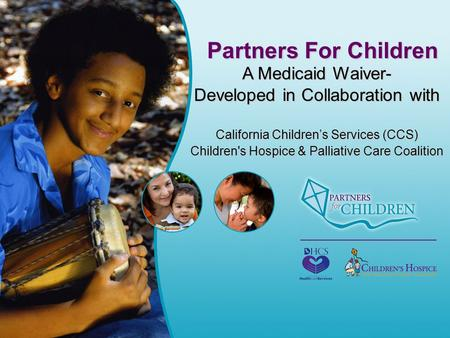 Partners For Children A Medicaid Waiver- Developed in Collaboration with California Children's Services (CCS) Children's Hospice & Palliative Care Coalition.