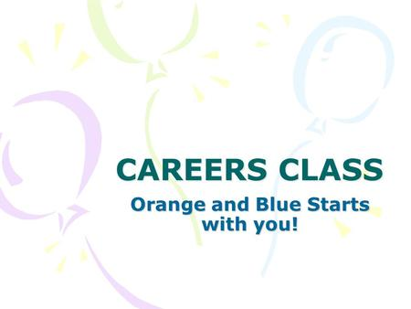 CAREERS CLASS Orange and Blue Starts with you!. What is Careers? A class to help you: Prepare for post secondary and careers Achieve Academic Success.