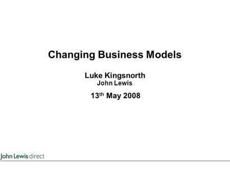Changing Business Models Luke Kingsnorth John Lewis 13 th May 2008.