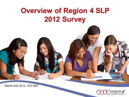 Overview of Region 4 SLP 2012 Survey Gayla Lutz, M.A., CCC-SLP.