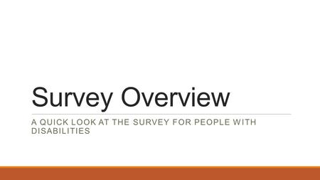 Survey Overview A QUICK LOOK AT THE SURVEY FOR PEOPLE WITH DISABILITIES.