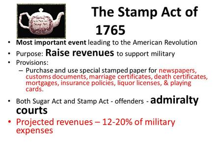 The Stamp Act of 1765 Most important event leading to the American Revolution Purpose: Raise revenues to support military Provisions: – Purchase and use.