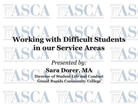 Working with Difficult Students in our Service Areas Presented by: Sara Dorer, MA Director of Student Life and Conduct Grand Rapids Community College.