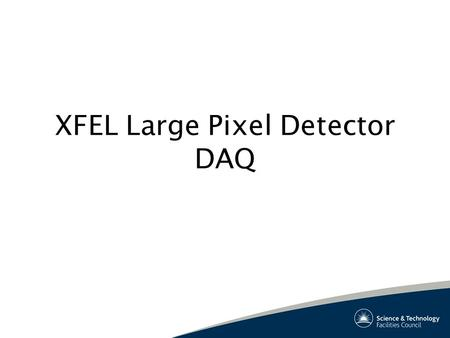 XFEL Large Pixel Detector DAQ. Project Team Technical Team: STFC Rutherford DAQ Glasgow University Surrey University Science Team: UCL Daresbury Bath.